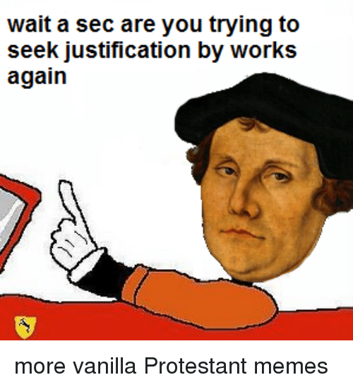 Protesters Meme: wait a sec are you trying to  seek justification by works  again more vanilla Protestant memes