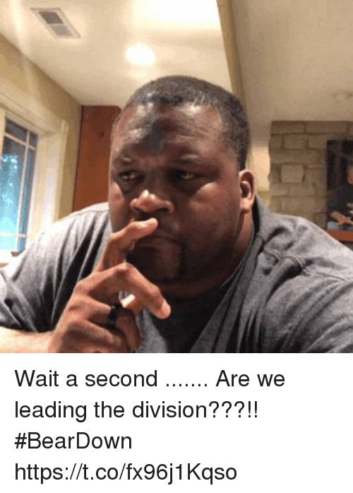 Memes, The Division, and 🤖: Wait a second .......  Are we leading the division???!!   #BearDown https://t.co/fx96j1Kqso