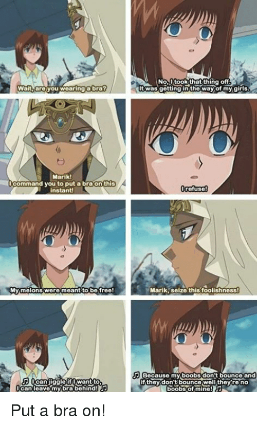marik: Wait, are you wearing a bra?  Marik!  Command you to put a bra on this  My melons were meant to be free!  want to  can leave my bra behind!  No  took that thing off  twas getting the way of my girls  refuse  Marik seize this foolishness  Because my boobs dont bounce and  f they don't bounce well they re no Put a bra on!