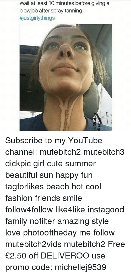 Beautiful, Blowjob, and Cute: Wait at least 10 minutes before giving a  blowjob after spray tanning  tjustgirlythings Subscribe to my YouTube channel: mutebitch2 mutebitch3 dickpic girl cute summer beautiful sun happy fun tagforlikes beach hot cool fashion friends smile follow4follow like4like instagood family nofilter amazing style love photooftheday me follow mutebitch2vids mutebitch2 Free £2.50 off DELIVEROO use promo code: michellej9539