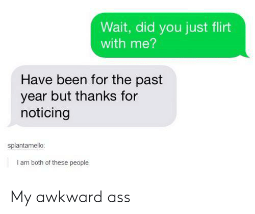 noticing: Wait, did you just flirt  with me?  Have been for the past  year but thanks for  noticing  splantamello:  I am both of these people My awkward ass