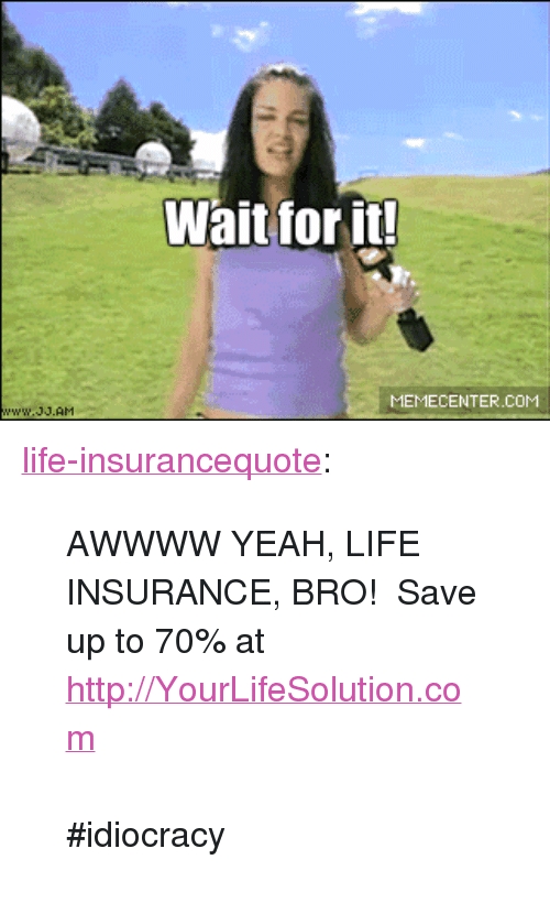 """Idiocracy: Wait for it!  MEMECENTER.COM <p><a href=""""http://life-insurancequote.tumblr.com/post/146830209320/awwww-yeah-life-insurance-bro-save-up-to-70"""" class=""""tumblr_blog"""">life-insurancequote</a>:</p>  <blockquote><p>AWWWW YEAH, LIFE INSURANCE, BRO! Save up to 70% at  <a href=""""http://YourLifeSolution.com"""">http://YourLifeSolution.com</a> <br/></p><p><br/></p><p>  #idiocracy  <br/></p></blockquote>"""