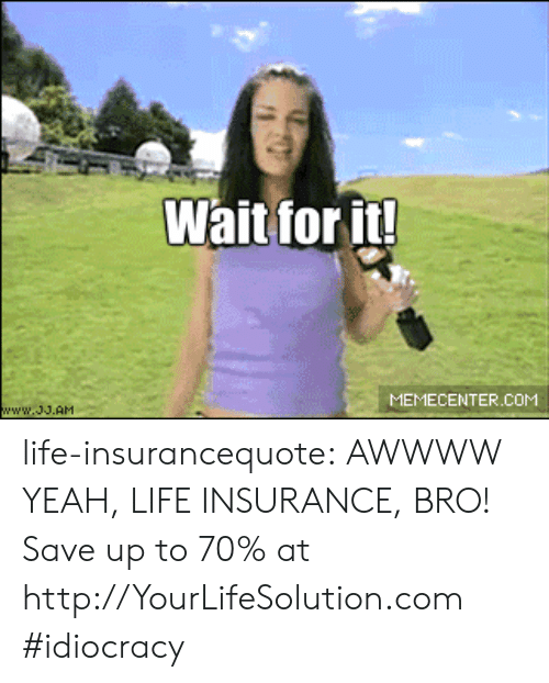 Idiocracy: Wait for it!  MEMECENTER.COM life-insurancequote:  AWWWW YEAH, LIFE INSURANCE, BRO! Save up to 70% at  http://YourLifeSolution.com     #idiocracy