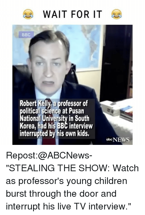 """Memes, South Korea, and 🤖: WAIT FOR IT  Robert Kelly a professor of  olitical Science at Pusan  ational University in South  Korea, had his BBC interview  interrupted by his own kids.  obcNEWS Repost:@ABCNews-""""STEALING THE SHOW: Watch as professor's young children burst through the door and interrupt his live TV interview."""""""