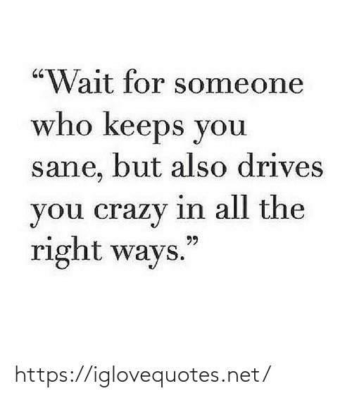"""You Crazy: """"Wait for someone  who keeps you  sane, but also drives  you crazy in all the  right ways.  99 https://iglovequotes.net/"""