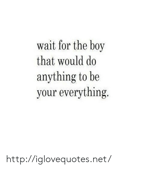 Boy That: wait for the boy  that would do  anything to be  your everything. http://iglovequotes.net/
