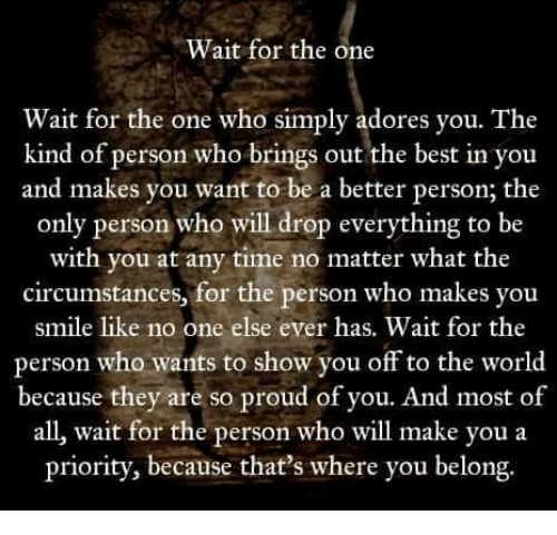 Memes, Best, and Smile: Wait for the one  Wait for the one who simply adores you. The  kind of person who brings out the best in you  and makes you want to be a better person; the  only person who will drop everything to be  with you at any time no matter what the  circumstances, for the person who makes you  smile like no one else ever has. Wait for the  person who wants to show you off to the world  because they are so proud of you. And most of  all, wait for the person who wil make you a  priority, because that's where you belong.
