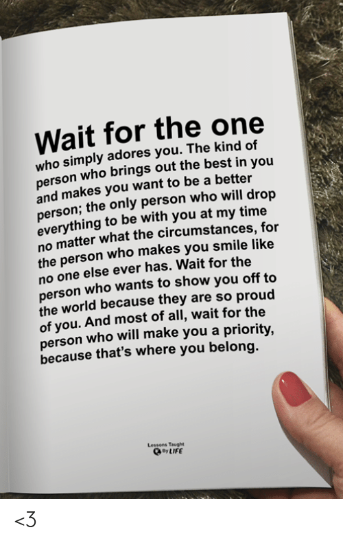Priority: Wait for the one  who simply adores you. The kind of  erson who brings out the best in you  and makes you want to be a better  person; the only person who will drop  everything to be with you at my time  no matter what the circumstances, for  the person who makes you smile like  no one else ever has. Wait for the  person who wants to show you off to  the world because they are so proud  of you. And most of all, wait for the  person who will make you a priority,  because that's where you belong.  Lessons Taught  oy LIFE <3