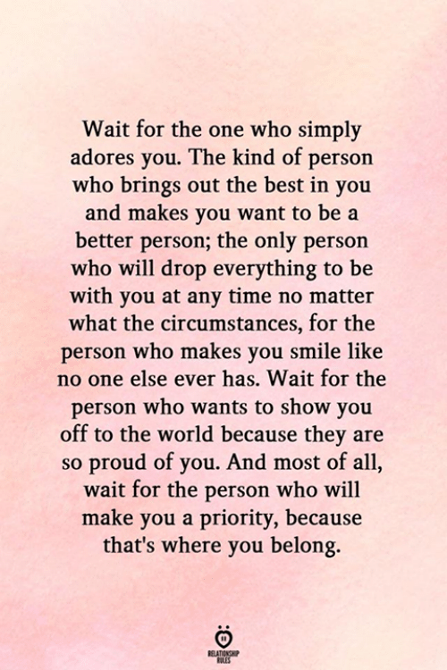 Priority: Wait for the one who simply  adores you. The kind of person  who brings out the best in you  and makes you want to be a  better person; the only person  who will drop everything to be  with you at any time no matter  what the circumstances, for the  person who makes you smile like  no one else ever has. Wait for the  person who wants to show you  off to the world because they are  so proud of you. And most of all,  wait for the person who will  make you a priority, because  that's where you belong.  RELATIONSHIP  ES