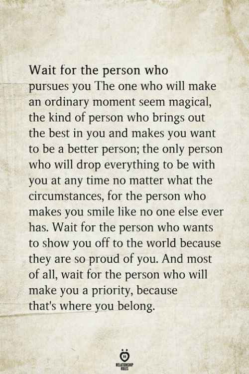Priority: Wait for the person who  pursues you The one who will make  an ordinary moment seem magical,  the kind of person who brings out  the best in you and makes you want  to be a better person; the only person  who will drop everything to be with  you at any time no matter what the  circumstances, for the person who  makes you smile like no one else ever  has. Wait for the person who wants  to show you off to the world because  they are so proud of you. And most  of all, wait for the person who will  make you a priority, because  that's where you belong  RELATIONGH