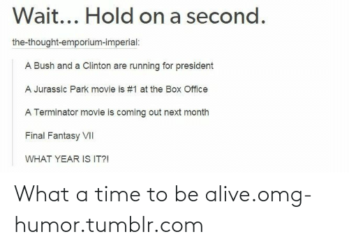 jurassic park movie: Wait... Hold on a second.  the-thought-emporium-imperial:  A Bush and a Clinton are running for president  A Jurassic Park movie is #1 at the Box Office  A Terminator movie is coming out next month  Final Fantasy VII  WHAT YEAR IS IT?! What a time to be alive.omg-humor.tumblr.com