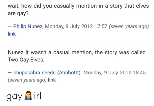 chupacabra: wait, how did you casually mention in a story that elves  are gay?  - Philip Nunez, Monday, 9 July 2012 17:57 (seven years ago)  link  Nunez it wasn't a casual mention, the story was called  Two Gay Elves.  - chupacabra seeds (Abbbottt), Monday, 9 July 2012 18:45  (seven years ago) link gay🧝♂️irl