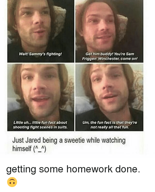 fight scenes: Wait Sammys fighting!  Get him buddy! You're Sam  Friggen Winchester, come on!  Little uh... little fun fact about  Um, the fun factis that theyre  shooting fight scenes in suits.  not really all that fun.  Just Jared being a sweetie while watching  himself A A getting some homework done. 🙃