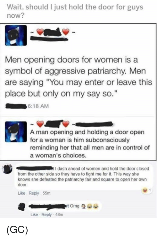 """Hold The Door: Wait, should I just hold the door for guys  now?  Men opening doors for women is a  symbol of aggressive patriarchy. Men  are saying """"You may enter or leave this  place but only on my say so  6:18 AM  A man opening and holding a door open  for a woman is him subconsciously  reminding her that all men are in control of  a woman's choices.  dash ahead of women and hold the door closed  from the other side so they have to fight me for it. This way she  knows she defeated the patriarchy fair and square to open her own  door  Like Reply 55m  Like Reply 48m (GC)"""