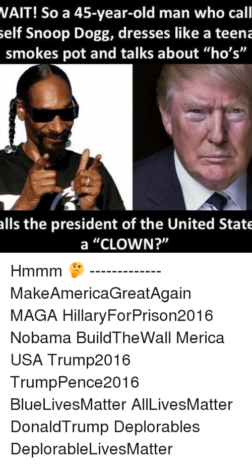 "Hillaryforprison2016: WAIT! So a 45-year-old man who call  self Snoop Dogg, dresses like a teena  smokes pot and talks about ""ho's""  alls the president of the United State  a ""CLOWN?"" Hmmm 🤔 ------------- MakeAmericaGreatAgain MAGA HillaryForPrison2016 Nobama BuildTheWall Merica USA Trump2016 TrumpPence2016 BlueLivesMatter AllLivesMatter DonaldTrump Deplorables DeplorableLivesMatter"