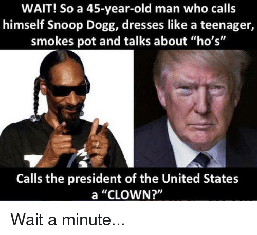 "Old Man, Snoop, and Snoop Dogg: WAIT! So a 45-year-old man who calls  himself Snoop Dogg, dresses like a teenager,  smokes pot and talks about ""ho's""  Calls the president of the United States  a ""CLOWN?"" Wait a minute..."