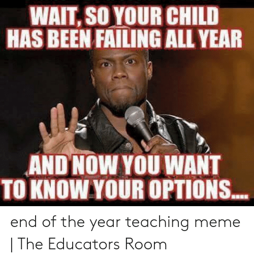 End Of School Year Meme: WAIT, SO YOUR CHILD  HAS BEEN FAILING ALL YEAR  AND NOW YOU WANT  TO KNOW YOUR OPTIONS... end of the year teaching meme | The Educators Room