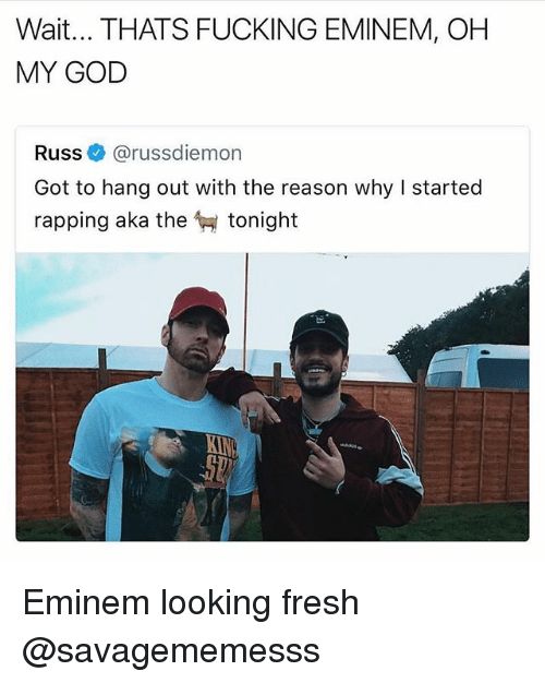 Eminem, Fresh, and Fucking: Wait... THATS FUCKING EMINEM, OH  MY GOD  Russ@russdiemon  Got to hang out with the reason why I started  rapping aka the tonight Eminem looking fresh @savagememesss