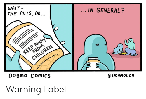 pills: WAIT -  THE PILLS, OR ...  ... IN GENERAL?  KEEP AWAY  FROM  CHILDREN  Dogmo COMICS  @ Do9moDo9 Warning Label