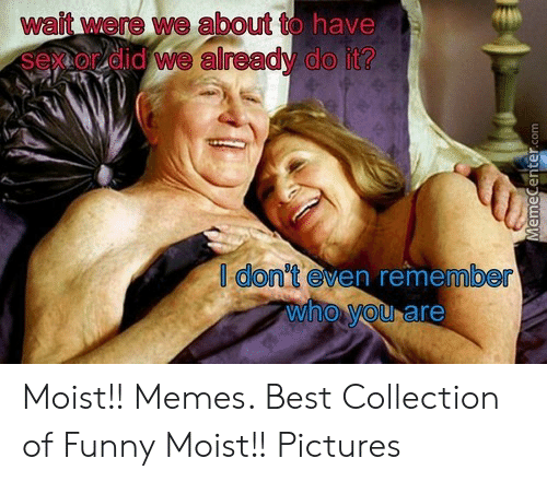 Moist Pictures: wait were we about to have  sex or did we already do it?  au  en reme  dont ev  be  who You are Moist!! Memes. Best Collection of Funny Moist!! Pictures