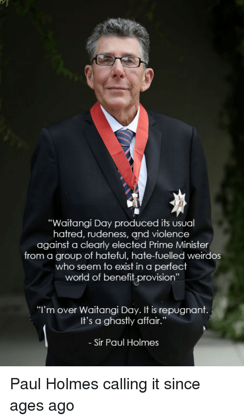 """provisions: """"Waitangi Day produced its usual  hatred, rudeness, and violence  against a clearly elected Prime Minister  from a group of hateful, hate-fuelled weirdos  who seem to exist in a perfect  world of benefit provision  """"I'm over Waitangi Day. It is repugnant  It's a ghastly affair.""""  Sir Paul Holmes Paul Holmes calling it since ages ago"""