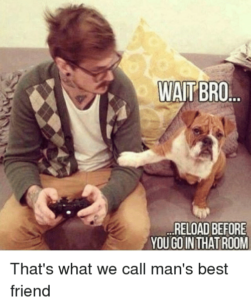 reloading: WAITBRO  RELOAD BEFORE  YOU GOINTHAT ROOM That's what we call man's best friend