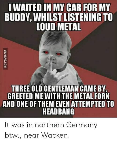 Headbang: WAITED IN MY CAR FOR MY  BUDDY, WHILST LISTENING TO  LOUD METAL  THREE OLD GENTLEMAN CAME BY,  GREETED ME WITH THE METAL FORK  AND ONE OFTHEM EVEN ATTEMPTED TO  HEADBANG It was in northern Germany btw., near Wacken.