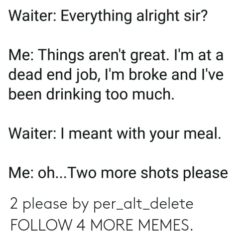 dead end: Waiter: Everything alright sir?  Me: Things aren't great. I'm at a  dead end job, I'm broke and I've  been drinking too much.  Waiter: I meant with your meal.  Me: oh...Two more shots please 2 please by per_alt_delete FOLLOW 4 MORE MEMES.