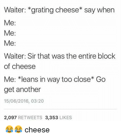 Lean, Memes, and 🤖: Waiter: grating cheese say when  Me  Me  Me  Waiter: Sir that was the entire block  of cheese  Me: *leans in way too close Go  get another  15/06/2016, 03:20  2,097  RETWEETS 3,353  LIKES 😂😂 cheese