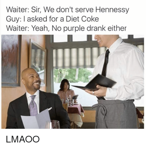 Dank Memes: Waiter: Sir, We don't serve Hennessy  Guy: I asked for a Diet Coke  Waiter: Yeah, No purple drank either LMAOO