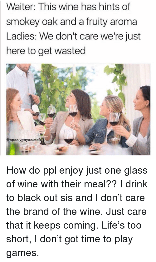 Life, Wine, and Black: Waiter: This wine has hints of  smokey oak and a fruity aroma  Ladies: We don't care we're just  here to get wasted  @openlygayanimals How do ppl enjoy just one glass of wine with their meal?? I drink to black out sis and I don't care the brand of the wine. Just care that it keeps coming. Life's too short, I don't got time to play games.