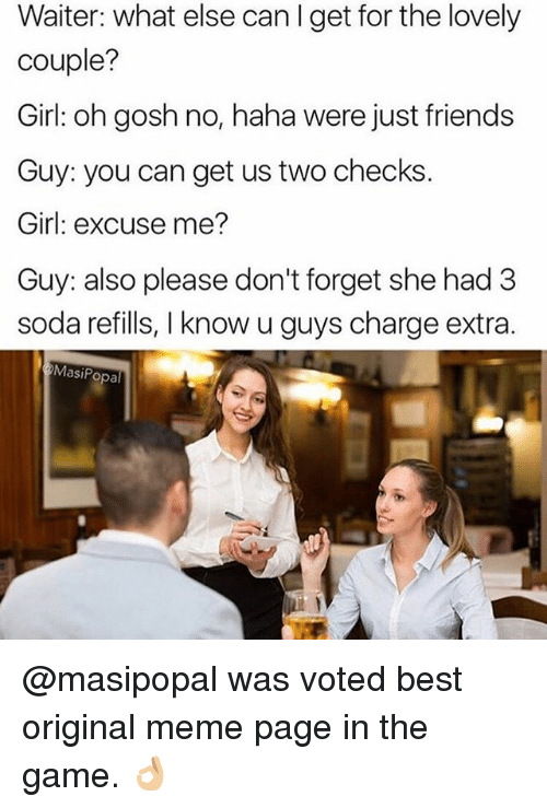 Friends, Funny, and Meme: Waiter: what else can I get for the lovely  couple?  Girl: oh gosh no, haha were just friends  Guy: you can get us two checks.  Girl: excuse me?  Guy: also please don't forget she had 3  soda refills, I know u guys charge extra  MasiPopal @masipopal was voted best original meme page in the game. 👌🏼
