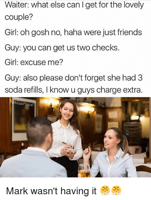 Friends, Memes, and Soda: Waiter: what else can I get for the lovely  couple?  Girl: oh gosh no, haha were just friends  Guy: you can get us two checks.  Girl: excuse me?  Guy: also please don't forget she had 3  soda refills, I know u guys charge extra  MasiPopal Mark wasn't having it 😤😤