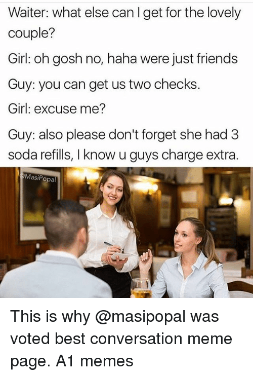 Friends, Funny, and Meme: Waiter: what else can I get for the lovely  couple?  Girl: oh gosh no, haha were just friends  Guy: you can get us two checks.  Girl: excuse me?  Guy: also please don't forget she had 3  soda refills, I know u guys charge extra  MasiPopa This is why @masipopal was voted best conversation meme page. A1 memes