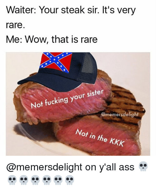 Ass, Fucking, and Kkk: Waiter: Your steak sir. It's very  rare  Me: Wow, that is rare  Not fucking your sister  @memers delight  Not in the KKK @memersdelight on y'all ass 💀💀💀💀💀💀💀