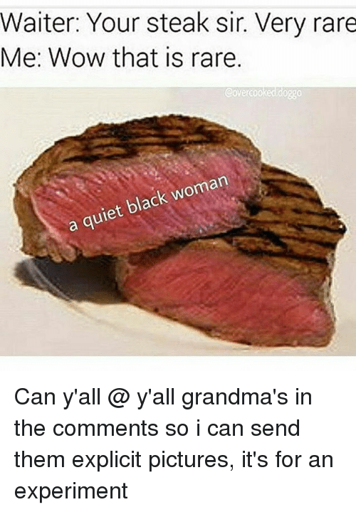 Experimentive: Waiter: Your steak sir. Very rare  Me: Wow that is rare.  Covercooked doggo  a quiet black woman Can y'all @ y'all grandma's in the comments so i can send them explicit pictures, it's for an experiment
