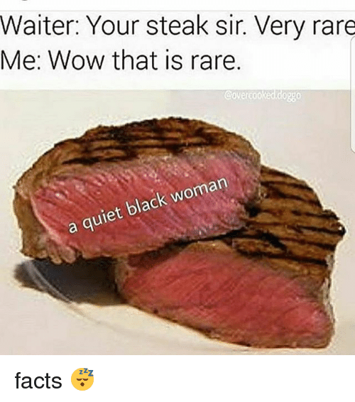 Facts, Memes, and Wow: Waiter: Your steak sir. Very rare  Me: Wow that is rare.  a quiet black woman facts 😴