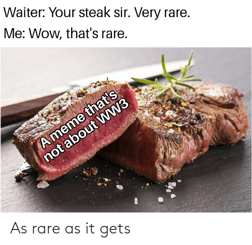 ww3: Waiter: Your steak sir. Very rare.  Me: Wow, that's rare.  A meme that's  not about WW3 As rare as it gets