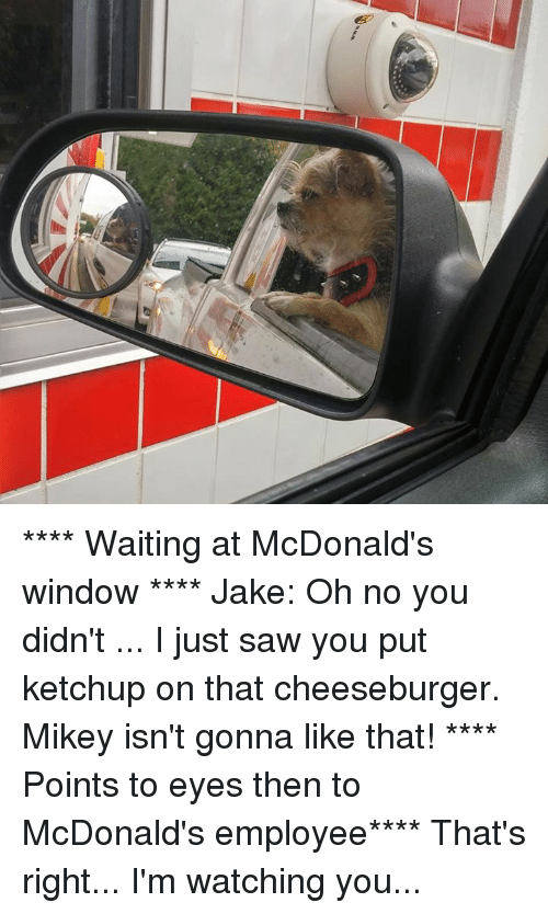 im watching you: **** Waiting at McDonald's window ****  Jake: Oh no you didn't ... I just saw you put ketchup on that cheeseburger. Mikey isn't gonna like that!  **** Points to eyes then to McDonald's employee****  That's right... I'm watching you...