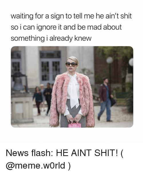 Meme, News, and Shit: waiting for a sign to tell me he ain't shit  so i can ignore it and be mad about  something i already knew News flash: HE AINT SHIT! ( @meme.w0rld )