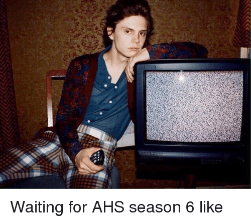 Girl Memes, Waiting..., and Ahs: Waiting for AHS season 6 like