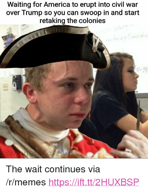 """America, Memes, and Civil War: Waiting for America to erupt into civil war  over Trump so you can swoop in and start  retaking the colonies  1-39 <p>The wait continues via /r/memes <a href=""""https://ift.tt/2HUXBSP"""">https://ift.tt/2HUXBSP</a></p>"""