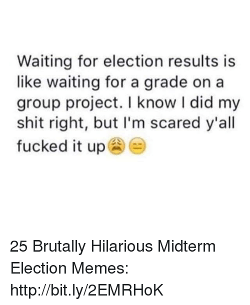 Election Memes: Waiting for election results is  like waiting for a grade on a  group project. I know I did my  shit right, but I'm scared y'all  fucked it up 25 Brutally Hilarious Midterm Election Memes: http://bit.ly/2EMRHoK