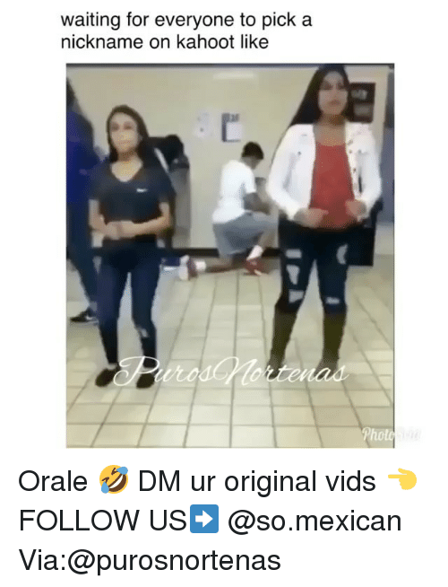 Kahoot, Memes, and Mexican: waiting for everyone to pick a  nickname on kahoot like  Photo Orale 🤣 DM ur original vids 👈 FOLLOW US➡️ @so.mexican Via:@purosnortenas