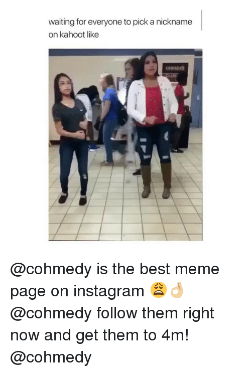 Instagram, Kahoot, and Meme: waiting for everyone to pick a nickname  on kahoot like @cohmedy is the best meme page on instagram 😩👌🏼 @cohmedy follow them right now and get them to 4m! @cohmedy