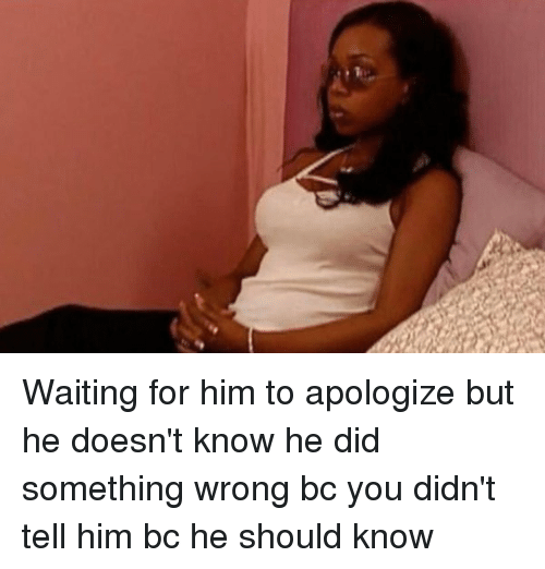 Girl Memes, Waiting..., and Wrongs: Waiting for him to apologize but he doesn't know he did something wrong bc you didn't tell him bc he should know