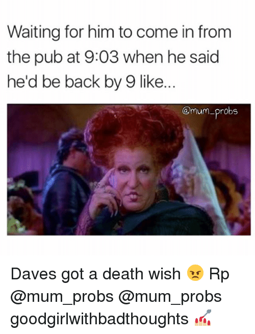 Memes, Death, and Waiting...: Waiting for him to come in from  the pub at 9:03 when he said  he'd be back by 9 like...  Omum-probs Daves got a death wish 😠 Rp @mum_probs @mum_probs goodgirlwithbadthoughts 💅🏼
