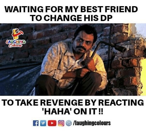 Best Friend, Revenge, and Best: WAITING FOR MY BEST FRIEND  TO CHANGE HIS DP  AUGHING  TO TAKE REVENGE BY REACTING  HAHA' ON IT!!  Ca 2 2回參/laughingcolours