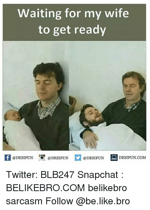 Memes, 🤖, and Get Ready: Waiting for my wife  to get ready  @DESIFUN  @DESIFUN  @DESIFUN  DESIFUN COM Twitter: BLB247 Snapchat : BELIKEBRO.COM belikebro sarcasm Follow @be.like.bro