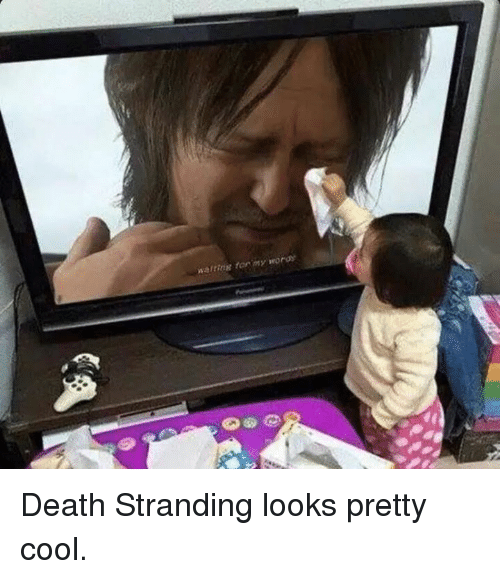 Cool, Death, and Dank Memes: waiting for ny urora Death Stranding looks pretty cool.